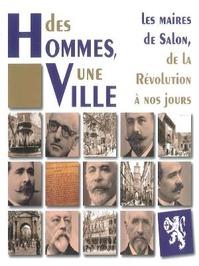 Des Hommes, une ville. Les Maires de Salon-de-Provence de la Révolution à nos jours.